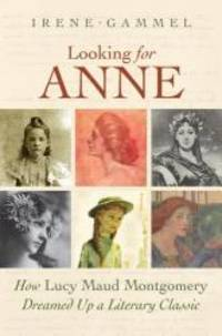 LOOKING FOR ANNE. How Lucy Maud Montgomery Dreamed Up a Literary Classic