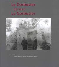 Le Corbusier Before le Corbusier  Architectural Studies, Interiors,  Painting and Photography, 1907-1922