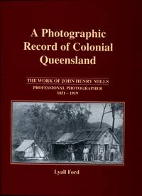 A Photographic Record of Colonial Queensland : The Work of John Henry Mills - Professional Photographer 1851 - 1919