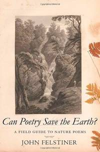 Can Poetry Save the Earth?: A Field Guide to Nature Poems by  John Felstiner - Hardcover - from World of Books Ltd and Biblio.com