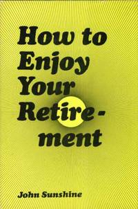 How to Enjoy Your Retirement by  John Sunshine - First Edition - 1974 - from Kayleighbug Books and Biblio.com