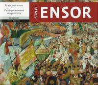 James Ensor : Sa vie, son oeuvre. Catalogue raisonné des peintures