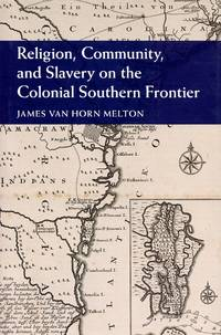 Religion, Community, and Slavery on the Colonial Southern Frontier (Cambridge Studies on the American South)