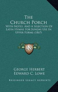 The Church Porch: With Notes  and a Selection of Latin Hymns for Sunday Use in Upper Forms 1867