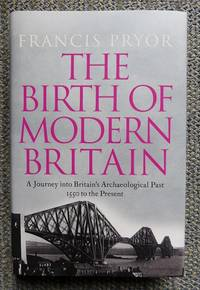 image of THE BIRTH OF MODERN BRITAIN.  A JOURNEY INTO BRITAIN'S ARCHAEOLOGICAL PAST:  1550 TO THE PRESENT.