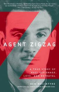 Agent Zigzag : A True Story of Nazi Espionage, Love, and Betrayal by Ben Macintyre - 2008