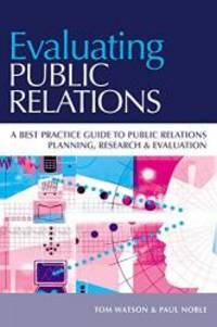 Evaluating Public Relations: A best practice guide to public relations planning, research...