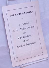 image of Our badge of infamy: a petition to the United Nations on the treatment of the Mexican immigrant