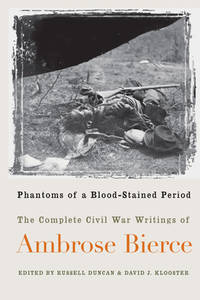 Phantoms of a Blood Stained Period : The Complete Civil War Writings of Ambrose Bierce