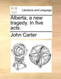 Alberta, a new tragedy. In five acts.