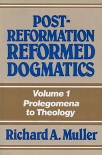Post-Reformation Reformed Dogmatics: Volume I, Prolegomena to Theology