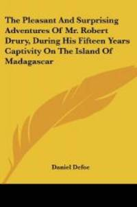 The Pleasant And Surprising Adventures Of Mr. Robert Drury, During His Fifteen Years Captivity On The Island Of Madagascar by Daniel Defoe - 2007-06-25