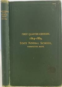 History of the State Normal School, Farmington, Maine: with Sketches of the Teachers and Graduates; Cover title: First Quarter-Century 1864-1889. State Normal School, Farmington, Maine