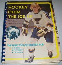 Hockey from the Ice Up: The How To's of Hockey for the Boy, Parent and Coach