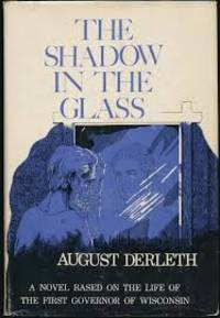 The Shadow in the Glass : a Novel Based on the Life of the First Governor of Wisconsin