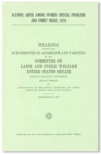 Alcohol Abuse Among Women: Special Problems and Unmet Needs, 1976 by  SUBCOMMITTEE ON ALCOHOLISM AND NARCOTICS] [UNITED STATES SENATE] [COMMITTEE ON LABOR AND PUBLIC WELFARE - Paperback - First Edition - 1976 - from Lorne Bair Rare Books and Biblio.com
