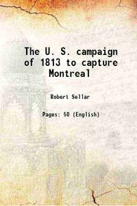 The U. S. campaign of 1813 to capture Montreal 1914 [Hardcover]