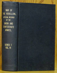The War of the Rebellion: A Compilation of the Official Records o the Union and Confederate Armies, Series I - Volume VI