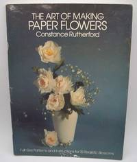 image of The Art of Making Paper Flowers: Full Size Patterns and Instructions for 15 Realistic Blossoms