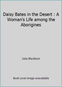 Daisy Bates in the Desert : A Woman's Life among the Aborigines