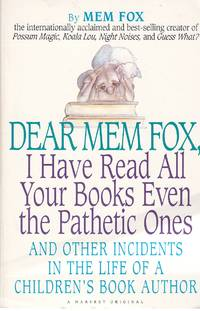 image of Dear Mem Fox, I Have Read all Your Books Even the Pathetic Ones And Other  Incidents in the Life of a Children's Book Author