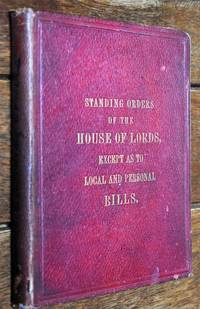 STANDING ORDERS OF THE HOUSE OF LORDS, Except As To Local And Personal Bills; With An Appendix Of Resolutions Regarding The Proceedings Of The House.