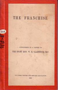 The Franchise Considered in a Letter to The Right Hon. W.E. Gladstone, M.P.