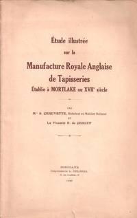 ETUDE ILLUSTREE SUR LA MANUFACTURE ROYALE ANGLAISE DE TAPISSERIES ETABLIE A MORTLAKE AU XVIIe SIECLE ( Dédicacé ) by CHAUVETTE Mlle S.  CHALUP Vicomte H. DE - 1930 - from Le Grand Chene (SKU: 27570)