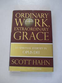 Ordinary Work, Extraordinary Grace: My Spiritual Journey in Opus Dei by  Scott Hahn - Hardcover - from Rebooksellers and Biblio.com