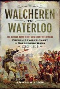 Walcheren to Waterloo: The British Army in the Low Countries during French Revolutionary and...