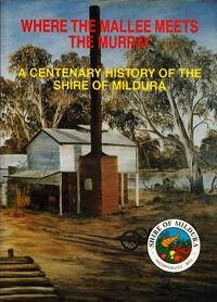 WHERE THE MALLEE MEETS THE MURRAY A Centenary History of the Shire of Mildura