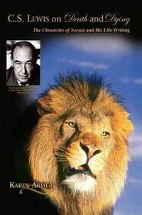 C. S. Lewis on Death and Dying The Chronicles of Narnia and His Life Writing