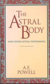 The Astral Body and Other Astral Phenomena. [Chakrams; Kundalini; Thought-Forms; Sleep-Life; Dreams; Continuity of Consciousness; After-Death Life; The Astral Plane; The Fourth Dimension; Spiritualism; Re-Birth; Clairvoyance; Invisible Helpers]