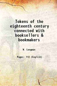 Tokens of the eighteenth century connected with booksellers & bookmakers 1916 [Hardcover] by W. Longman - Hardcover - 2019 - from Gyan Books and Biblio.com