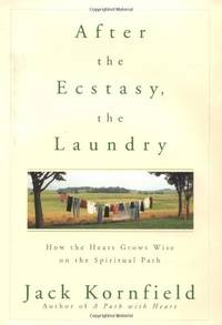 After the Ecstasy, the Laundry: How the Heart Grows Wise on the Spiritual Path