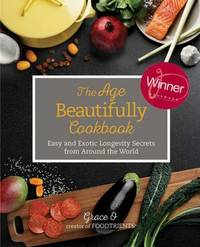 The Age Beautifully Cookbook : Easy and Exotic Longevity Secrets from Around the World