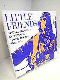 LITTLE FRIENDS: THE FIGHTER PILOT EXPERIENCE IN WWII ENGLAND