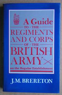 A Guide to the Regiments and Corps of the British Army on the Regular Establishment. by  J. M Brereton - First Edition - 1985 - from N. G. Lawrie Books. (SKU: 43670)
