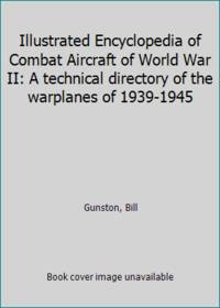 Illustrated Encyclopedia of Combat Aircraft of World War II: A technical directory of the warplanes of 1939-1945 by  Bill Gunston - Hardcover - 1986 - from ThriftBooks and Biblio.com
