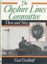 The Cheshire Lines Committee : Then and Now by  Nigel Dyckhoff - 1st Edition - 1984 - from Dereks Transport Books and Biblio.co.uk