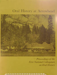Oral History at Arrowhead:  The Proceedings of the First National  Colloquium on Oral History