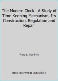 image of The Modern Clock : A Study of Time Keeping Mechanism, Its Construction, Regulation and Repair