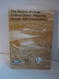 The History Of Large Federal Dams: Planning, Design, and Construction