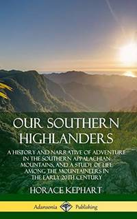 image of Our Southern Highlanders: A History and Narrative of Adventure in the Southern Appalachian Mountains, and a Study of Life Among the Mountaineers in the early 20th Century (Hardcover)