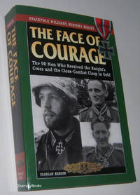 THE FACE OF COURAGE: The 98 Men Who Received the Knight's Cross and the Close -Combat Clasp in Gold