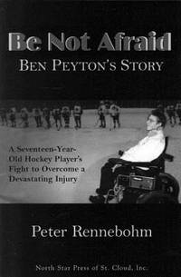 image of Be Not Afraid : Ben Peyton's Story: a Seventeen-Year-Old Hockey Player's Fight to Overcome a Devastating Injury