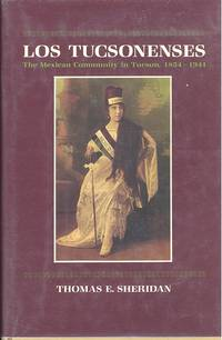 image of Los Tucsonenses : the Mexican community in Tucson, 1854-1941. [Sonoran Tucson; Anglos Arrive; Peacock in the Parlor: Frontier Tucson's Mexican Elite; Del Rancho : Rural Exodus; Al Barrio : Urban Experience; Colonia Hispano-Americana;World War II]