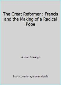 The Great Reformer : Francis and the Making of a Radical Pope