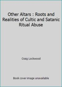 Other Altars : Roots and Realities of Cultic and Satanic Ritual Abuse