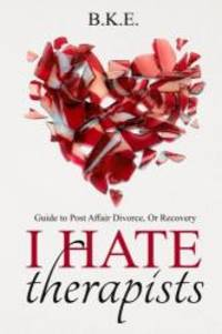 """""""I Hate Therapists"""" Guide to Post Affair Divorce, Or Recovery"""